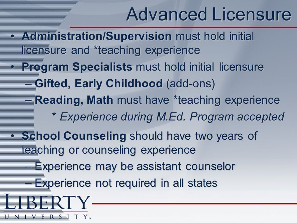 Advanced Licensure Administration/Supervision must hold initial licensure and *teaching experienceAdministration/Supervision must hold initial licensure and *teaching experience Program Specialists must hold initial licensureProgram Specialists must hold initial licensure –Gifted, Early Childhood (add-ons) –Reading, Math must have *teaching experience * Experience during M.Ed.