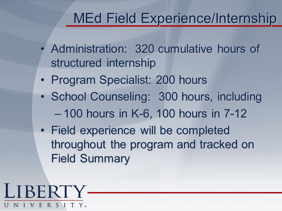 MEd Field Experience/Internship Administration: 320 cumulative hours of structured internshipAdministration: 320 cumulative hours of structured internship Program Specialist: 200 hoursProgram Specialist: 200 hours School Counseling: 300 hours, includingSchool Counseling: 300 hours, including –100 hours in K-6, 100 hours in 7-12 Field experience will be completed throughout the program and tracked on Field SummaryField experience will be completed throughout the program and tracked on Field Summary