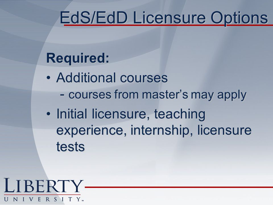 EdS/EdD Licensure Options Required: Additional courses - courses from masters may applyAdditional courses - courses from masters may apply Initial licensure, teaching experience, internship, licensure testsInitial licensure, teaching experience, internship, licensure tests