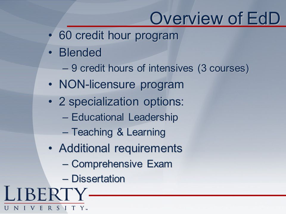 Overview of EdD 60 credit hour program60 credit hour program BlendedBlended –9 credit hours of intensives (3 courses) NON-licensure programNON-licensure program 2 specialization options:2 specialization options: –Educational Leadership –Teaching & Learning Additional requirementsAdditional requirements –Comprehensive Exam –Dissertation