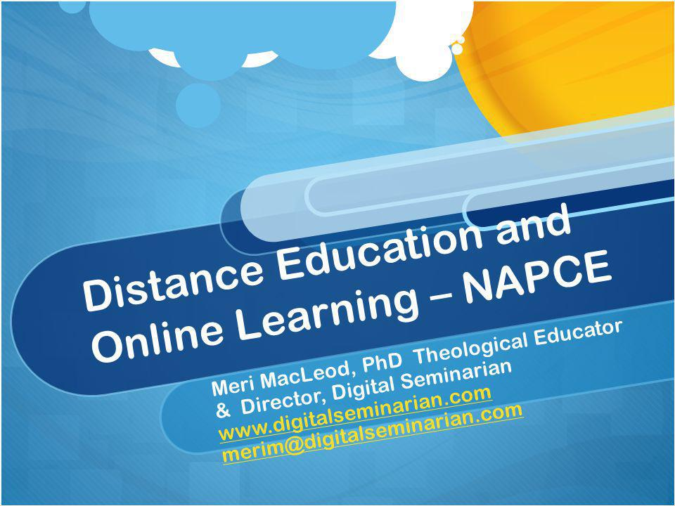 Distance Education and Online Learning – NAPCE Meri MacLeod, PhD Theological Educator & Director, Digital Seminarian www.digitalseminarian.com www.digitalseminarian.com merim@digitalseminarian.com