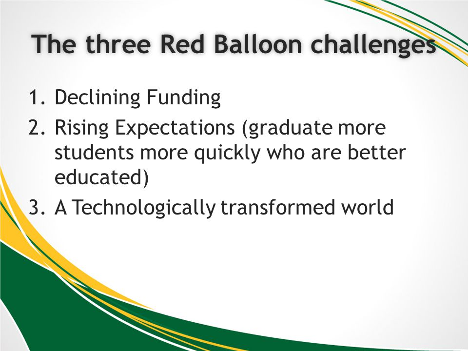 The three Red Balloon challengesThe three Red Balloon challenges 1.Declining Funding 2.Rising Expectations (graduate more students more quickly who are better educated) 3.A Technologically transformed world