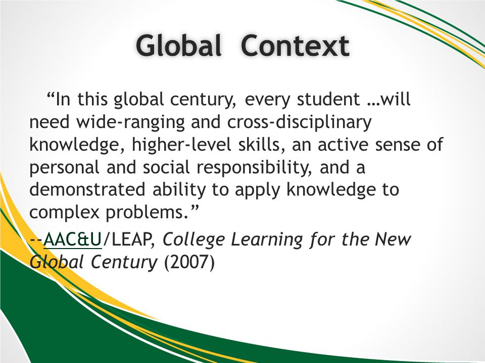 National Consensus on Liberal Learning Outcomes from College Learning for the New Global Century (AAC&U LEAP project) Knowledge of Human Cultures and the Physical and Natural World Through study in the sciences and mathematics, social sciences, humanities, histories, languages, and the arts Focused by engagement with big questions, both contemporary and enduring