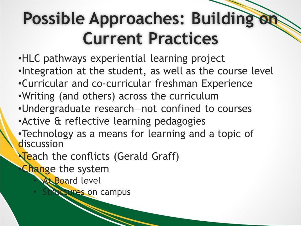 Possible Approaches: Building on Current Practices HLC pathways experiential learning project Integration at the student, as well as the course level Curricular and co-curricular freshman Experience Writing (and others) across the curriculum Undergraduate researchnot confined to courses Active & reflective learning pedagogies Technology as a means for learning and a topic of discussion Teach the conflicts (Gerald Graff) Change the system At Board level Structures on campus