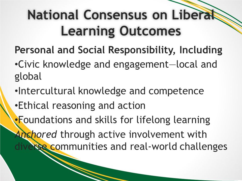 National Consensus on Liberal Learning Outcomes Personal and Social Responsibility, Including Civic knowledge and engagementlocal and global Intercultural knowledge and competence Ethical reasoning and action Foundations and skills for lifelong learning Anchored through active involvement with diverse communities and real-world challenges
