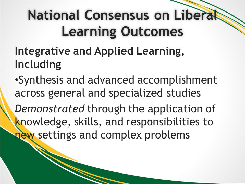 National Consensus on Liberal Learning Outcomes Integrative and Applied Learning, Including Synthesis and advanced accomplishment across general and specialized studies Demonstrated through the application of knowledge, skills, and responsibilities to new settings and complex problems