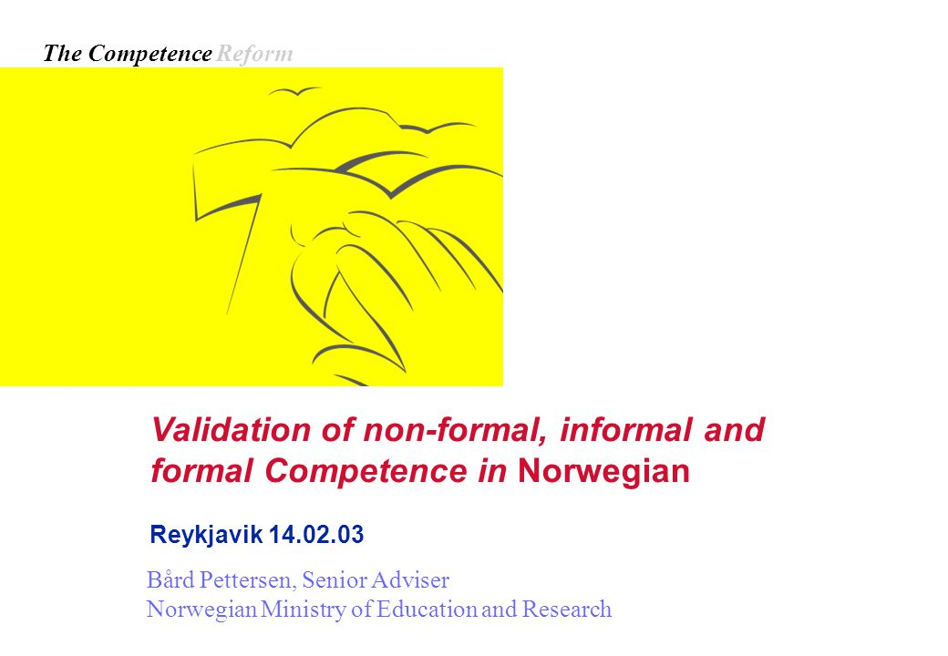 Validation of non-formal, informal and formal Competence in Norwegian Reykjavik 14.02.03 Bård Pettersen, Senior Adviser Norwegian Ministry of Education and Research The Competence Reform