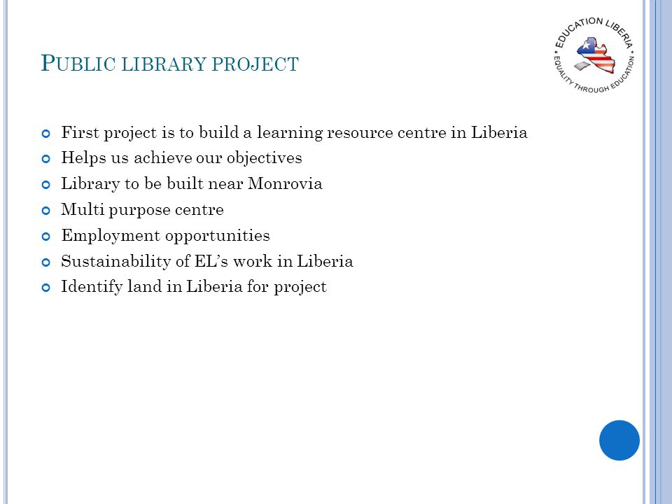P UBLIC LIBRARY PROJECT First project is to build a learning resource centre in Liberia Helps us achieve our objectives Library to be built near Monro