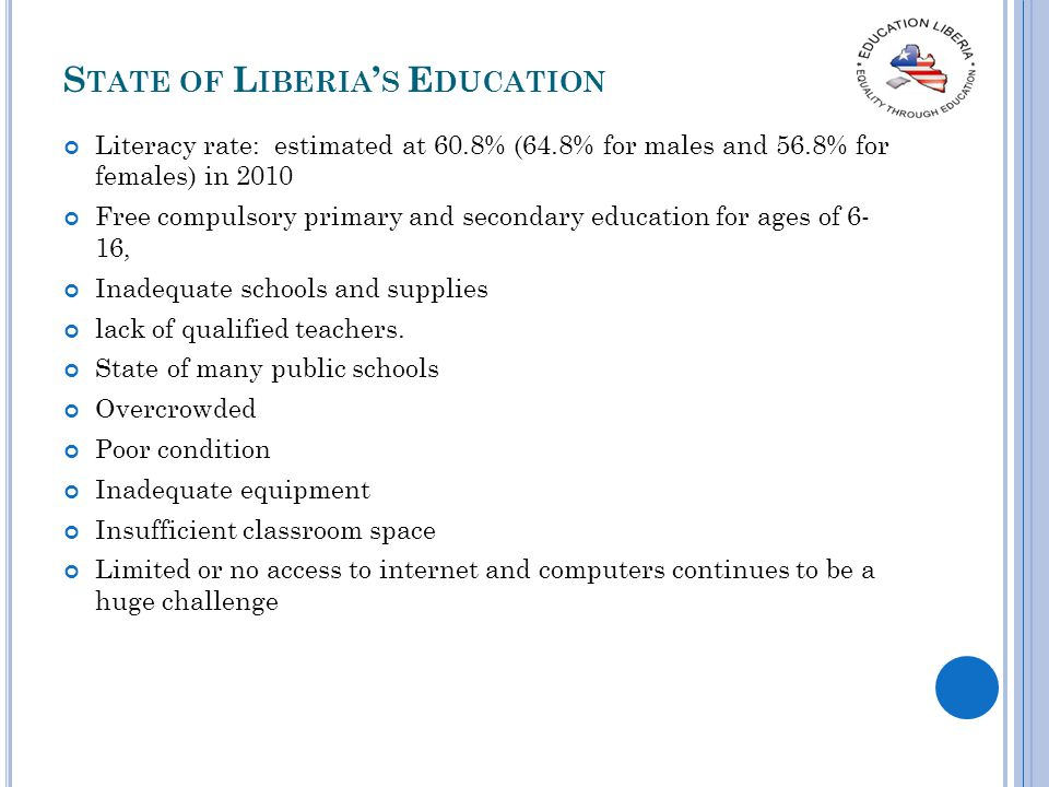 S TATE OF L IBERIA S E DUCATION Literacy rate: estimated at 60.8% (64.8% for males and 56.8% for females) in 2010 Free compulsory primary and secondar