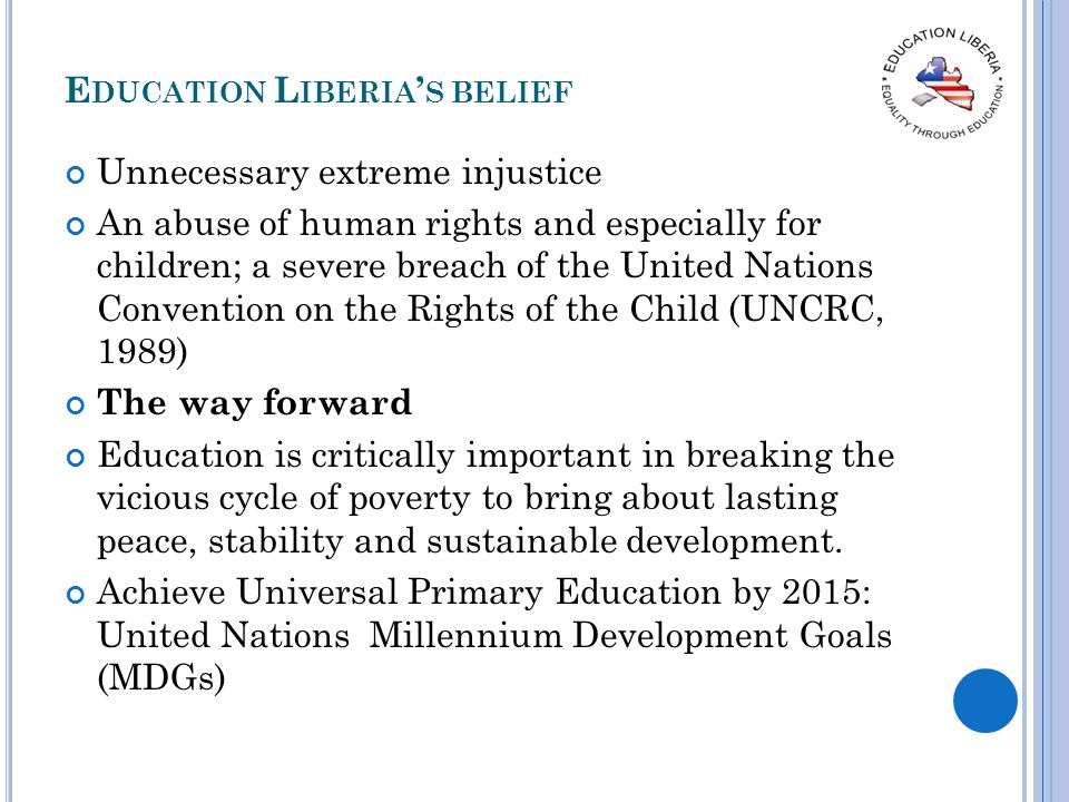 E DUCATION L IBERIA S BELIEF Unnecessary extreme injustice An abuse of human rights and especially for children; a severe breach of the United Nations Convention on the Rights of the Child (UNCRC, 1989) The way forward Education is critically important in breaking the vicious cycle of poverty to bring about lasting peace, stability and sustainable development.