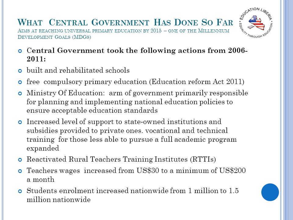 W HAT C ENTRAL G OVERNMENT H AS D ONE S O F AR A IMS AT REACHING UNIVERSAL PRIMARY EDUCATION BY 2015 – ONE OF THE M ILLENNIUM D EVELOPMENT G OALS (MDG S ) C entral Government took the following actions from : built and rehabilitated schools free compulsory primary education (Education reform Act 2011) Ministry Of Education: arm of government primarily responsible for planning and implementing national education policies to ensure acceptable education standards Increased level of support to state-owned institutions and subsidies provided to private ones.