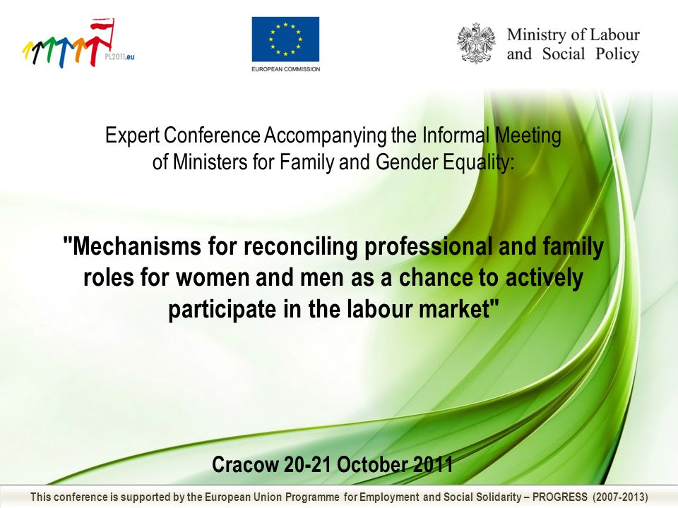 Expert Conference Accompanying the Informal Meeting of Ministers for Family and Gender Equality: Mechanisms for reconciling professional and family roles for women and men as a chance to actively participate in the labour market Cracow 20-21 October 2011 This conference is supported by the European Union Programme for Employment and Social Solidarity – PROGRESS (2007-2013)