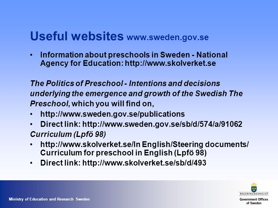 Ministry of Education and Research Sweden Useful websites www.sweden.gov.se Information about preschools in Sweden - National Agency for Education: http://www.skolverket.se The Politics of Preschool - Intentions and decisions underlying the emergence and growth of the Swedish The Preschool, which you will find on, http://www.sweden.gov.se/publications Direct link: http://www.sweden.gov.se/sb/d/574/a/91062 Curriculum (Lpfö 98) http://www.skolverket.se/In English/Steering documents/ Curriculum for preschool in English (Lpfö 98) Direct link: http://www.skolverket.se/sb/d/493