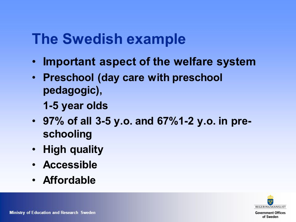 Ministry of Education and Research Sweden The Swedish example Important aspect of the welfare system Preschool (day care with preschool pedagogic), 1-5 year olds 97% of all 3-5 y.o.