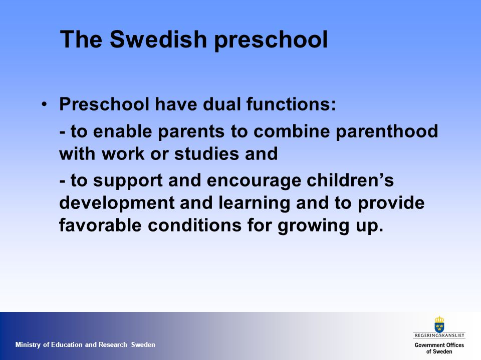 Ministry of Education and Research Sweden The Swedish preschool Preschool have dual functions: - to enable parents to combine parenthood with work or studies and - to support and encourage childrens development and learning and to provide favorable conditions for growing up.