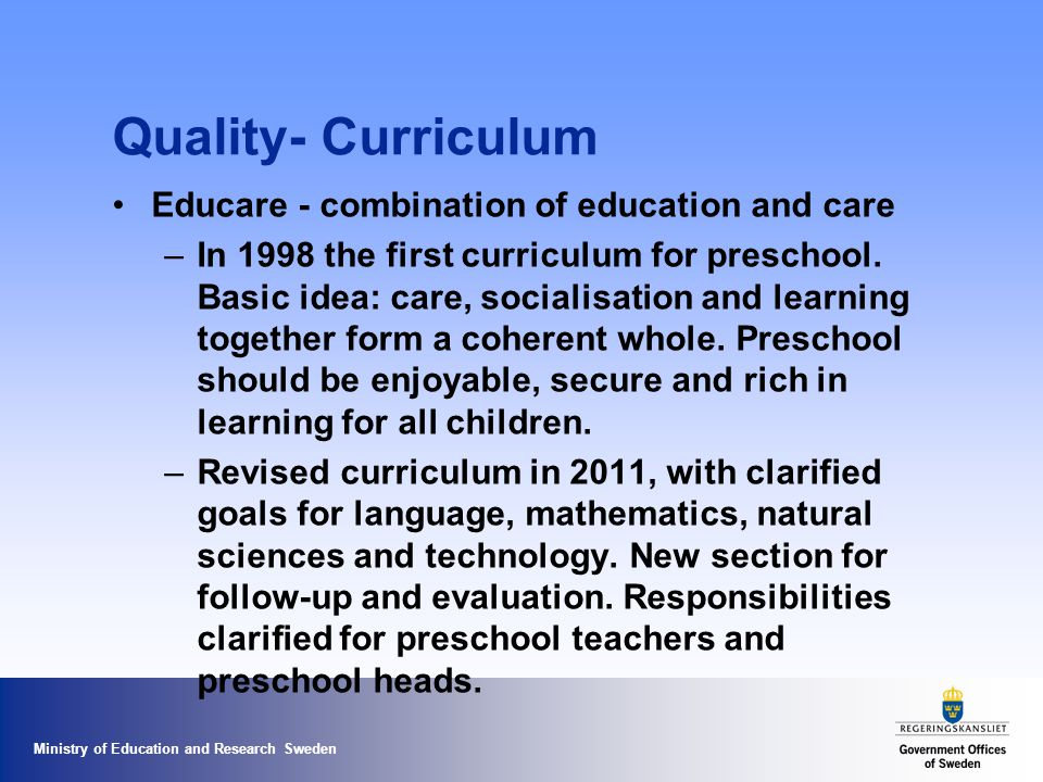 Ministry of Education and Research Sweden Quality- Curriculum Educare - combination of education and care – In 1998 the first curriculum for preschool.