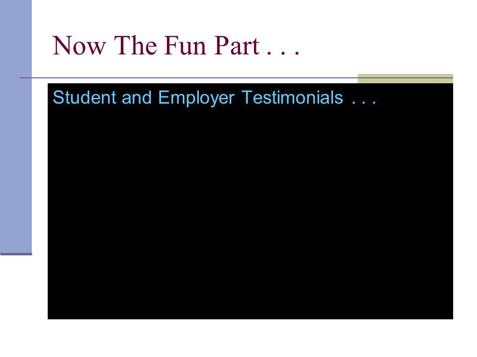 Now The Fun Part... Student and Employer Testimonials...