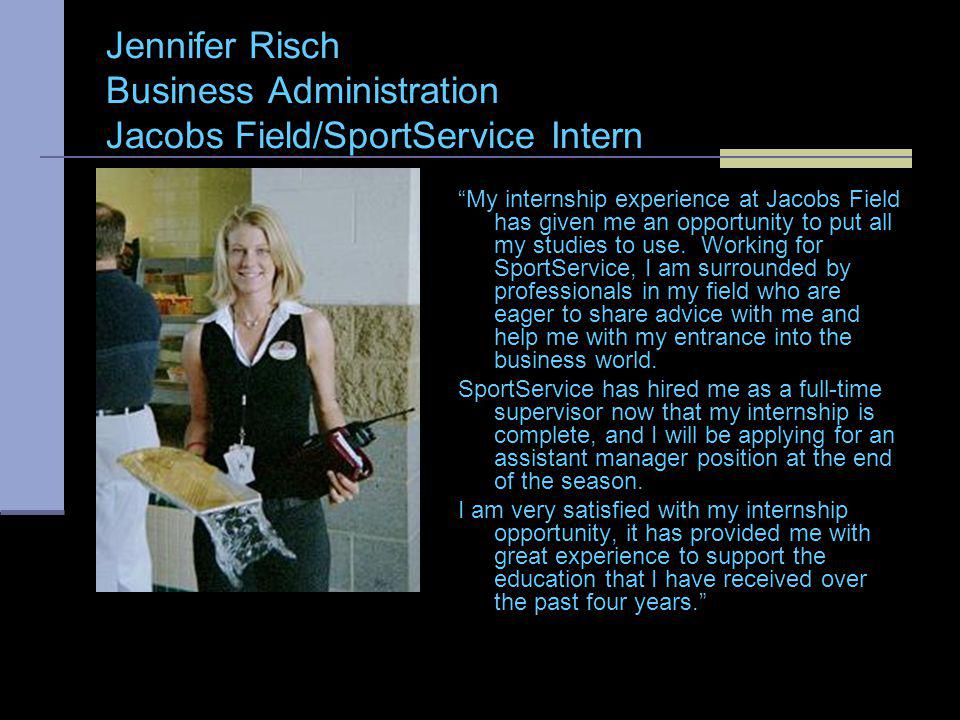 Jennifer Risch Business Administration Jacobs Field/SportService Intern My internship experience at Jacobs Field has given me an opportunity to put all my studies to use.
