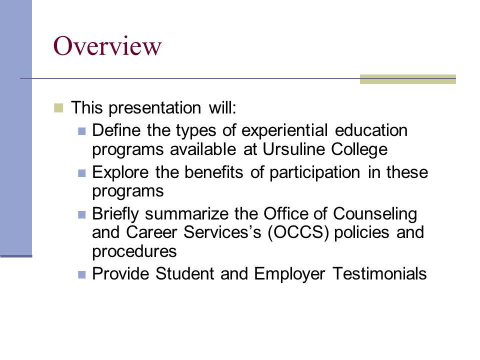 Academic Requirements All internships are facilitated through the Office of Counseling and Career Services Faculty and Coordinator of Experiential Education approval of internship or co-op job description Must be related to academic major Internships are always for credit Two site visits, one by the coordinator and one by the faculty advisor Evaluations by the supervisor of the students professional development and by the student of the work site Complete requirements are available in the Internship and Co- operative Education Guides available in MU130 or at http://www.ursuline.edu/career_serv/index.htm http://www.ursuline.edu/career_serv/index.htm
