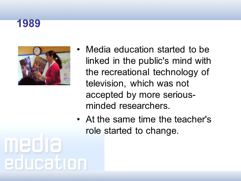 1989 Media education started to be linked in the public s mind with the recreational technology of television, which was not accepted by more serious- minded researchers.