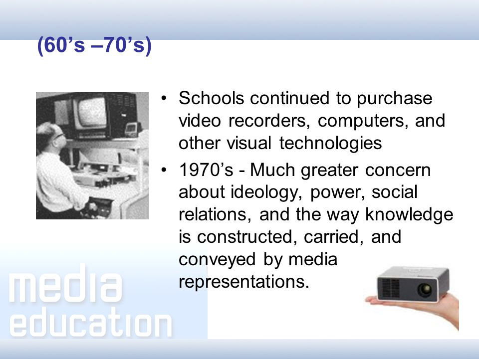 Schools continued to purchase video recorders, computers, and other visual technologies 1970s - Much greater concern about ideology, power, social relations, and the way knowledge is constructed, carried, and conveyed by media representations.