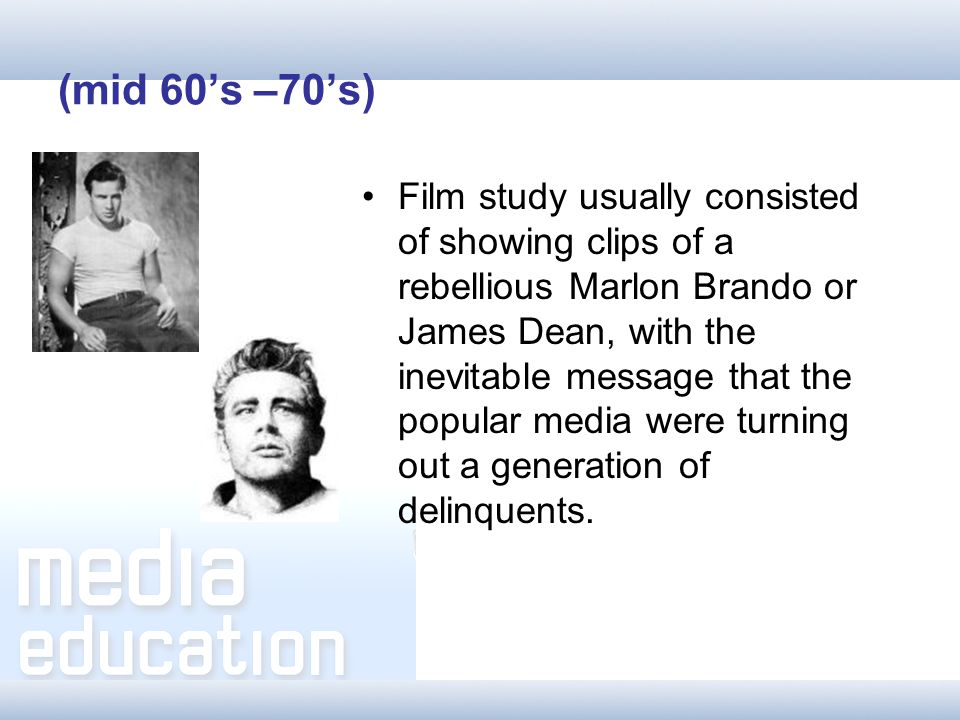 (mid 60s –70s) Film study usually consisted of showing clips of a rebellious Marlon Brando or James Dean, with the inevitable message that the popular media were turning out a generation of delinquents.