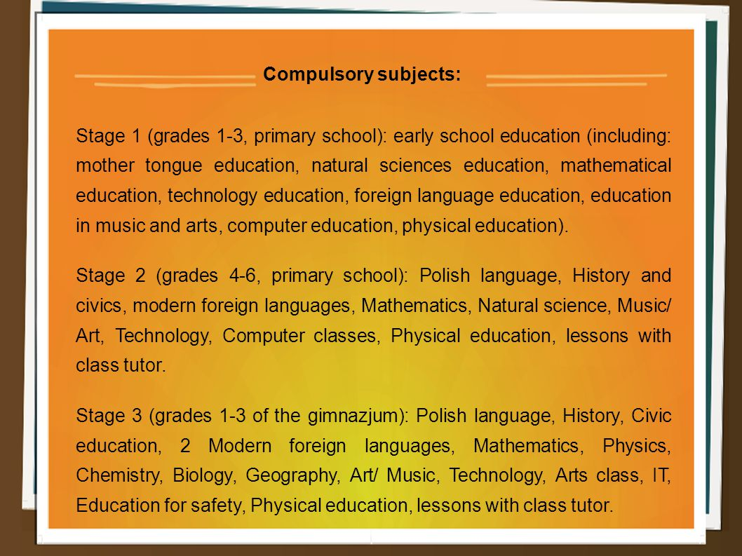 Compulsory subjects: Stage 1 (grades 1-3, primary school): early school education (including: mother tongue education, natural sciences education, mathematical education, technology education, foreign language education, education in music and arts, computer education, physical education).