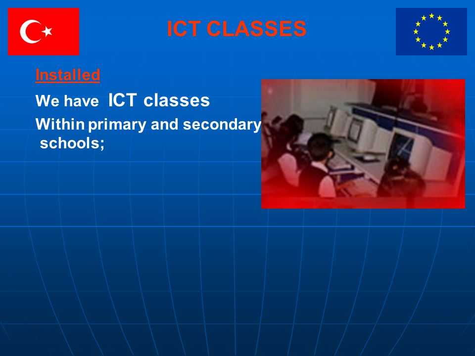 ICT CLASSES Installed We have ICT classes Within primary and secondary schools;