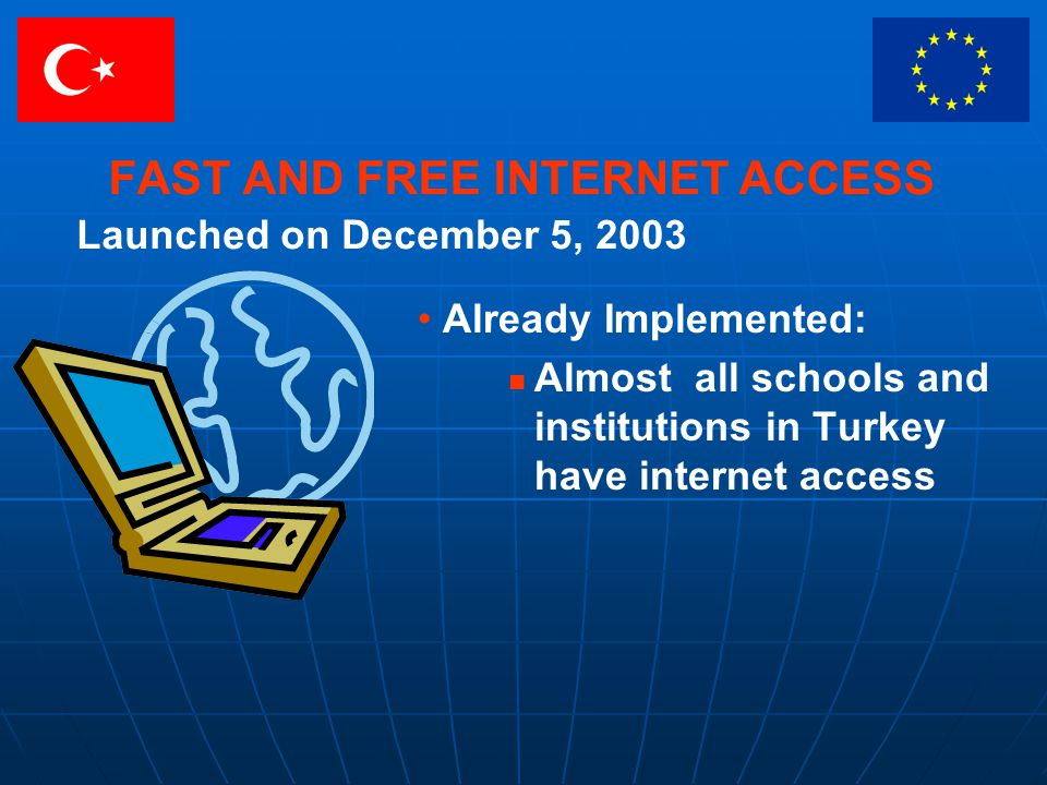 FAST AND FREE INTERNET ACCESS Already Implemented: Almost all schools and institutions in Turkey have internet access Launched on December 5, 2003