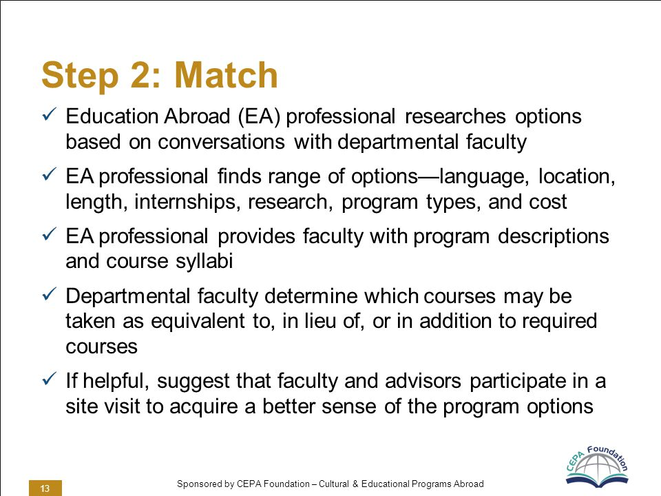 Sponsored by CEPA Foundation – Cultural & Educational Programs Abroad Step 2: Match Education Abroad (EA) professional researches options based on conversations with departmental faculty EA professional finds range of optionslanguage, location, length, internships, research, program types, and cost EA professional provides faculty with program descriptions and course syllabi Departmental faculty determine which courses may be taken as equivalent to, in lieu of, or in addition to required courses If helpful, suggest that faculty and advisors participate in a site visit to acquire a better sense of the program options 13