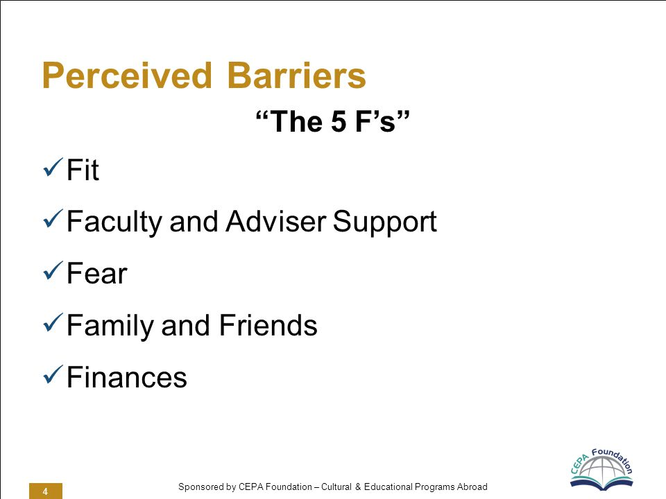 Sponsored by CEPA Foundation – Cultural & Educational Programs Abroad Perceived Barriers The 5 Fs Fit Faculty and Adviser Support Fear Family and Friends Finances 4