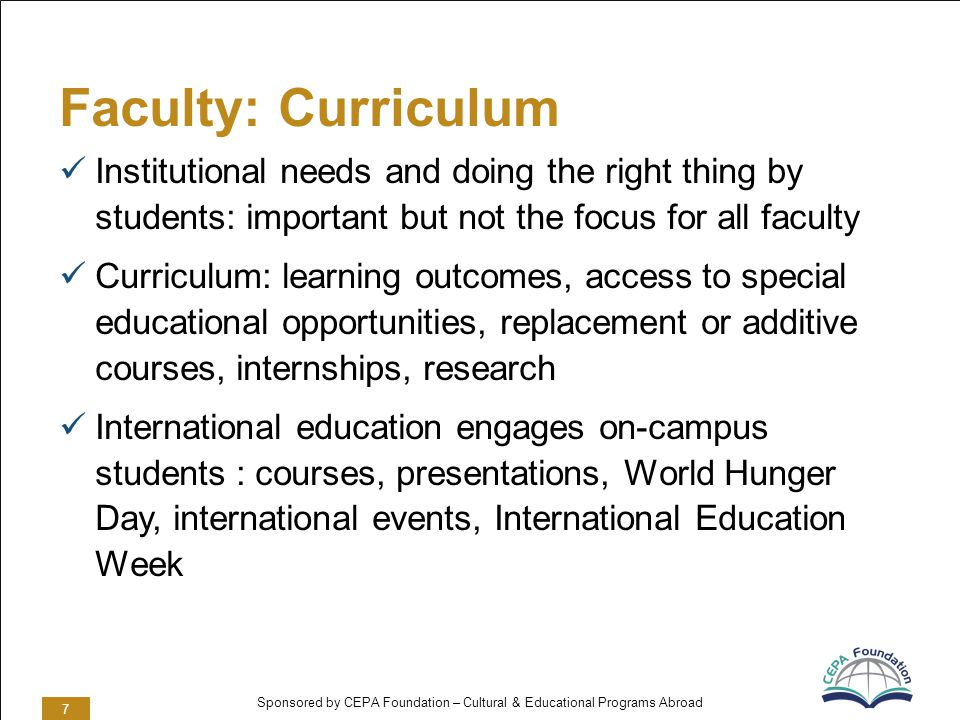Sponsored by CEPA Foundation – Cultural & Educational Programs Abroad Faculty: Curriculum Institutional needs and doing the right thing by students: important but not the focus for all faculty Curriculum: learning outcomes, access to special educational opportunities, replacement or additive courses, internships, research International education engages on-campus students : courses, presentations, World Hunger Day, international events, International Education Week 7