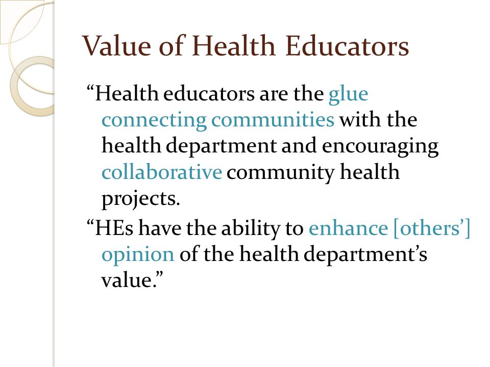 Value of Health Educators We have a wide variety of skills that coworkers constantly want to use.