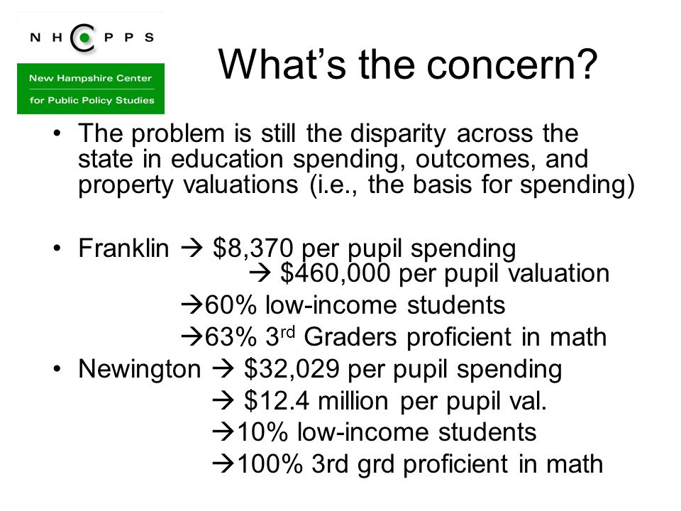 The problem is still the disparity across the state in education spending, outcomes, and property valuations (i.e., the basis for spending) Franklin $8,370 per pupil spending $460,000 per pupil valuation 60% low-income students 63% 3 rd Graders proficient in math Newington $32,029 per pupil spending $12.4 million per pupil val.