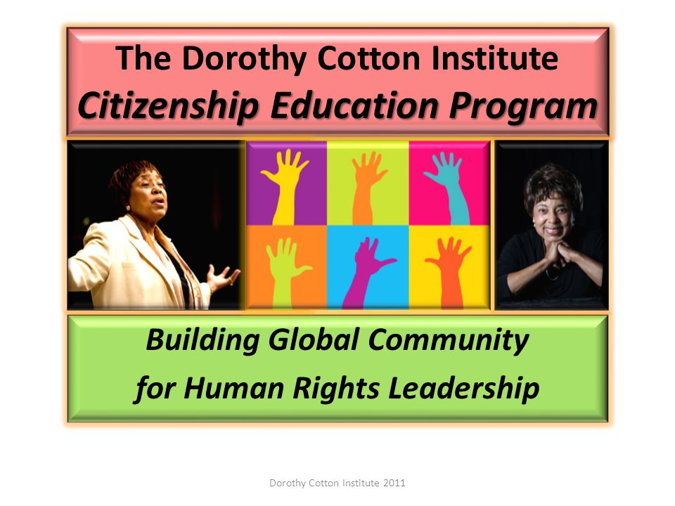 Citizenship Education Program The Dorothy Cotton Institute Citizenship Education Program Building Global Community for Human Rights Leadership Dorothy Cotton Institute 2011