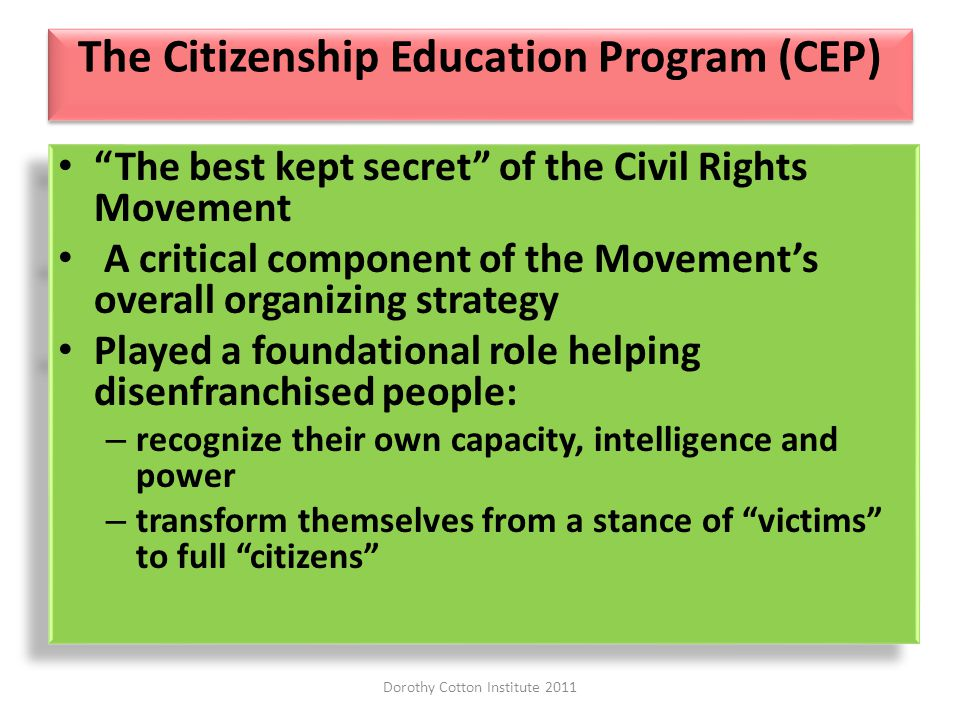 The Citizenship Education Program (CEP) The best kept secret of the Civil Rights Movement A critical component of the Movements overall organizing strategy Played a foundational role helping disenfranchised people: – recognize their own capacity, intelligence and power – transform themselves from a stance of victims to full citizens The best kept secret of the Civil Rights Movement A critical component of the Movements overall organizing strategy Played a foundational role helping disenfranchised people: – recognize their own capacity, intelligence and power – transform themselves from a stance of victims to full citizens Dorothy Cotton Institute 2011