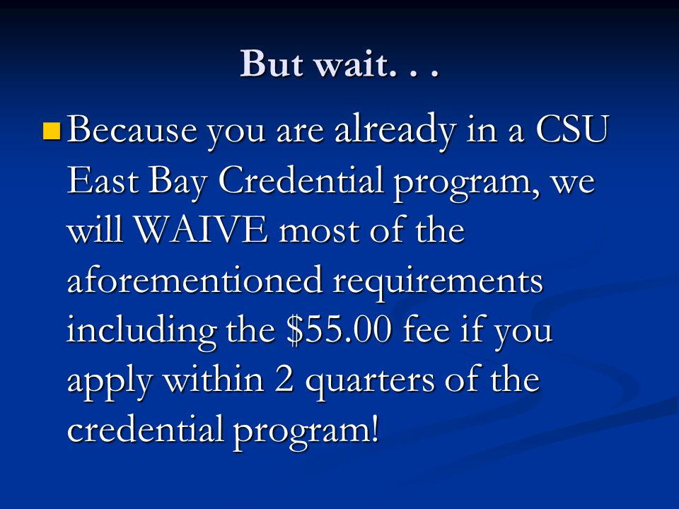 But wait... Because you are already in a CSU East Bay Credential program, we will WAIVE most of the aforementioned requirements including the $55.00 f
