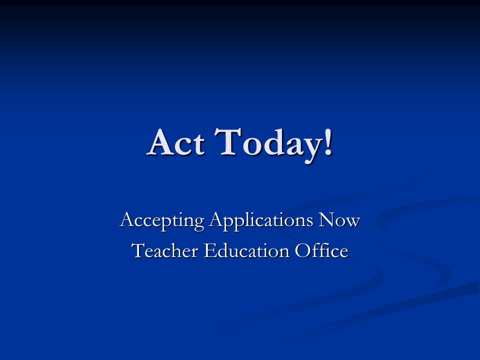 Act Today! Accepting Applications Now Teacher Education Office