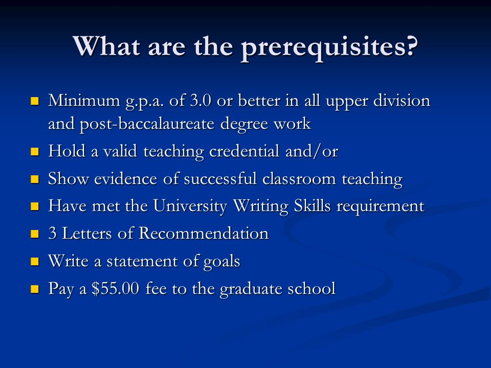 What are the prerequisites? Minimum g.p.a. of 3.0 or better in all upper division and post-baccalaureate degree work Minimum g.p.a. of 3.0 or better i