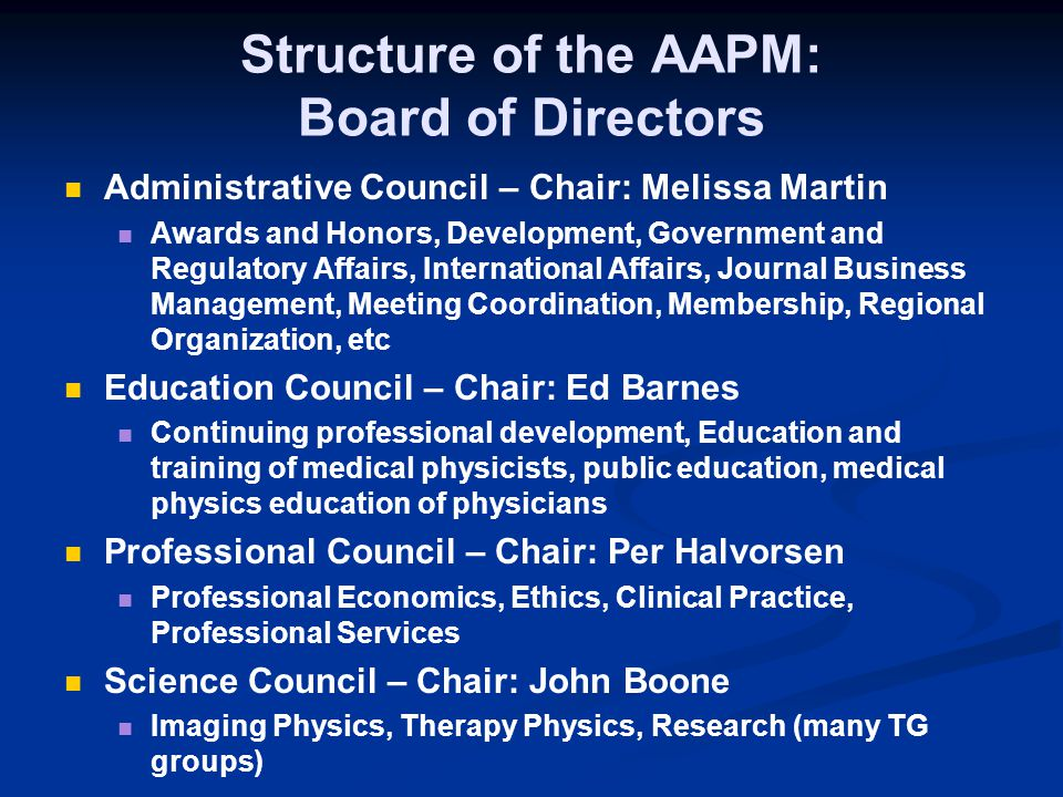 Structure of the AAPM: Board of Directors Administrative Council – Chair: Melissa Martin Awards and Honors, Development, Government and Regulatory Affairs, International Affairs, Journal Business Management, Meeting Coordination, Membership, Regional Organization, etc Education Council – Chair: Ed Barnes Continuing professional development, Education and training of medical physicists, public education, medical physics education of physicians Professional Council – Chair: Per Halvorsen Professional Economics, Ethics, Clinical Practice, Professional Services Science Council – Chair: John Boone Imaging Physics, Therapy Physics, Research (many TG groups)