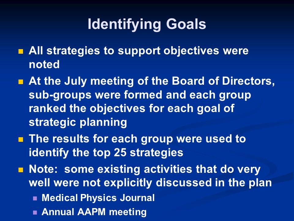 Identifying Goals All strategies to support objectives were noted At the July meeting of the Board of Directors, sub-groups were formed and each group ranked the objectives for each goal of strategic planning The results for each group were used to identify the top 25 strategies Note: some existing activities that do very well were not explicitly discussed in the plan Medical Physics Journal Annual AAPM meeting