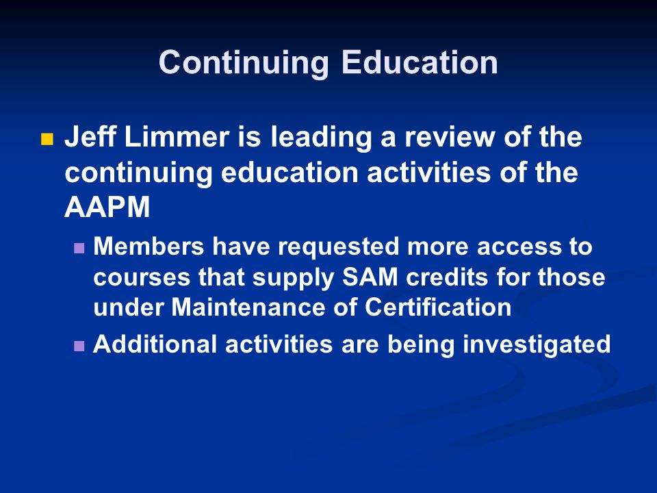 Continuing Education Jeff Limmer is leading a review of the continuing education activities of the AAPM Members have requested more access to courses that supply SAM credits for those under Maintenance of Certification Additional activities are being investigated