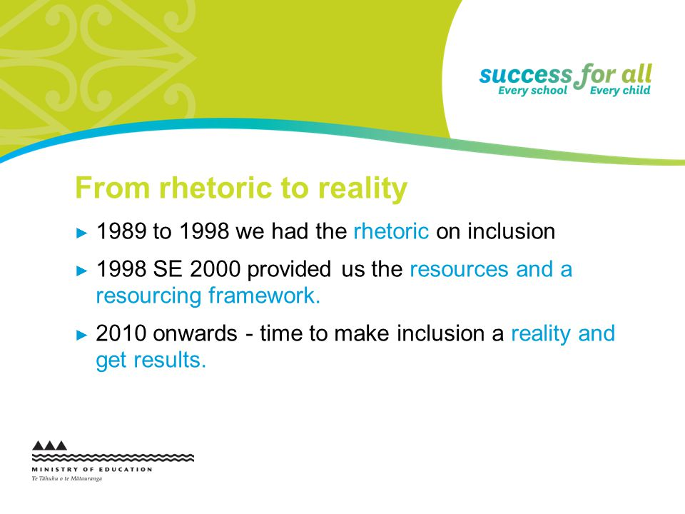 From rhetoric to reality 1989 to 1998 we had the rhetoric on inclusion 1998 SE 2000 provided us the resources and a resourcing framework. 2010 onwards