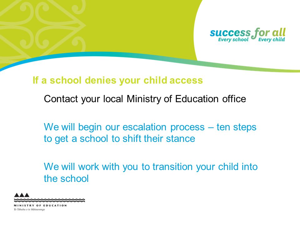 If a school denies your child access Contact your local Ministry of Education office We will begin our escalation process – ten steps to get a school
