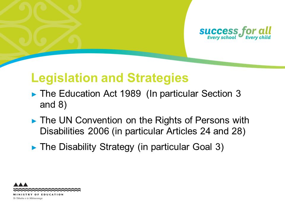 Legislation and Strategies The Education Act 1989 (In particular Section 3 and 8) The UN Convention on the Rights of Persons with Disabilities 2006 (in particular Articles 24 and 28) The Disability Strategy (in particular Goal 3)