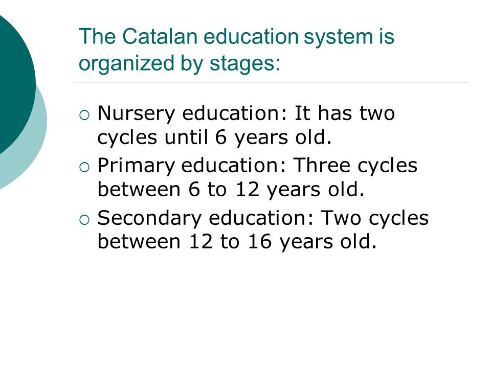 The Catalan education system is organized by stages: Nursery education: It has two cycles until 6 years old. Primary education: Three cycles between 6