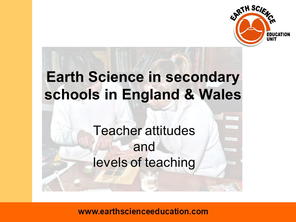 www.earthscienceeducation.com Earth Science in secondary schools in England & Wales Teacher attitudes and levels of teaching