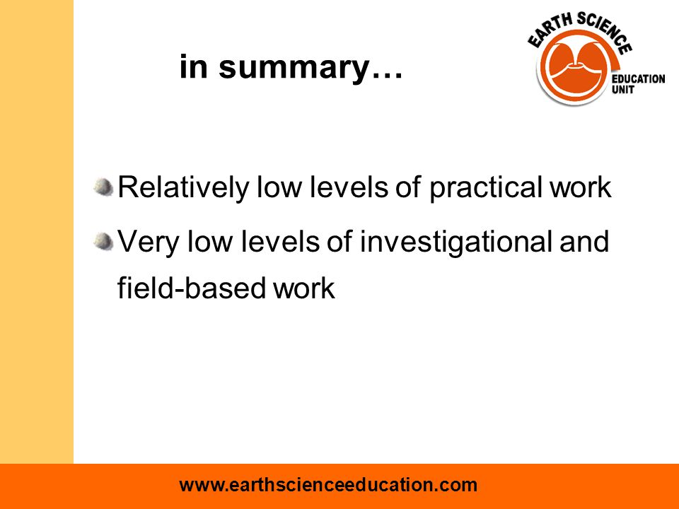 www.earthscienceeducation.com in summary… Relatively low levels of practical work Very low levels of investigational and field-based work