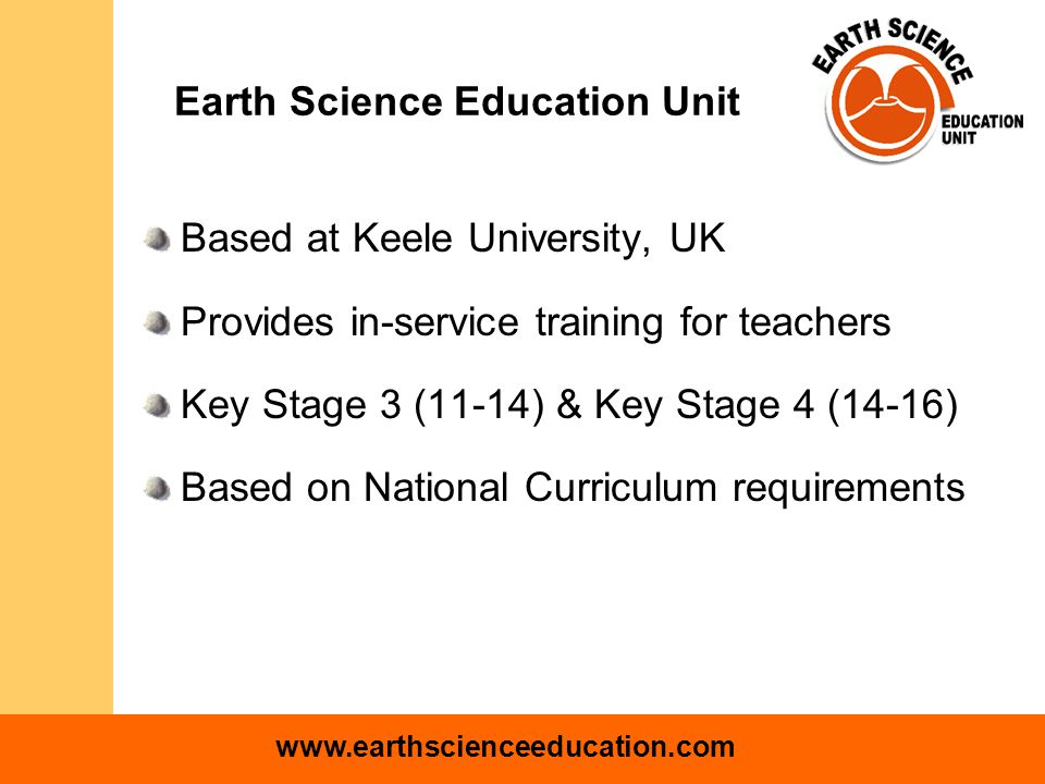 www.earthscienceeducation.com Earth Science Education Unit Based at Keele University, UK Provides in-service training for teachers Key Stage 3 (11-14) & Key Stage 4 (14-16) Based on National Curriculum requirements