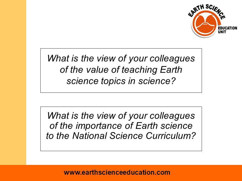 www.earthscienceeducation.com Conclusions Teacher attitudes to Earth science teaching and learning in the UK could be more positive Overall levels of teaching in line with National Curriculum, but practical - based teaching is low Some evidence that ESEU workshops are addressing these challenges Qualitative research is needed